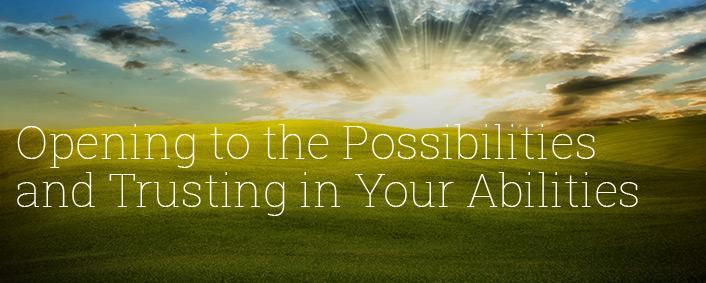 Opening to the Possibilities and Trusting in Your Abilities